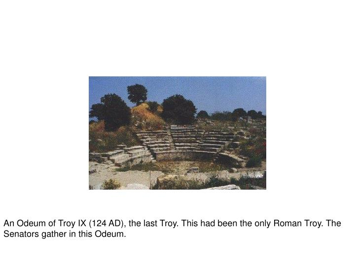An Odeum of Troy IX (124 AD), the last Troy. This had been the only Roman Troy. The Senators gather in this Odeum.