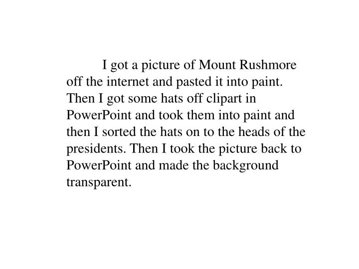 I got a picture of Mount Rushmore off the internet and pasted it into paint. Then I got some hats off clipart in PowerPoint and took them into paint and then I sorted the hats on to the heads of the presidents. Then I took the picture back to PowerPoint