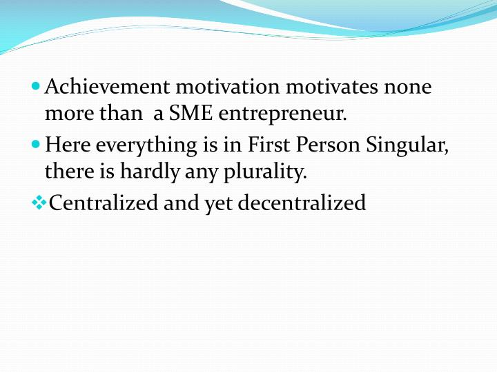 Achievement motivation motivates none more than  a SME entrepreneur.