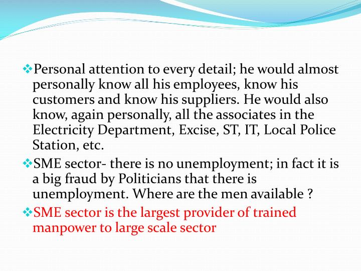 Personal attention to every detail; he would almost personally know all his employees, know his customers and know his suppliers. He would also know, again personally, all the associates in the Electricity Department, Excise, ST, IT, Local Police Station, etc.