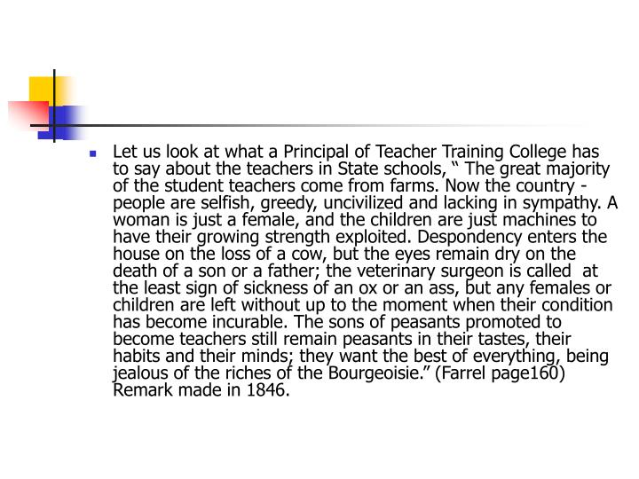 "Let us look at what a Principal of Teacher Training College has to say about the teachers in State schools, "" The great majority of the student teachers come from farms. Now the country -  people are selfish, greedy, uncivilized and lacking in sympathy. A woman is just a female, and the children are just machines to have their growing strength exploited. Despondency enters the house on the loss of a cow, but the eyes remain dry on the death of a son or a father; the veterinary surgeon is called  at the least sign of sickness of an ox or an ass, but any females or children are left without up to the moment when their condition has become incurable. The sons of peasants promoted to become teachers still remain peasants in their tastes, their habits and their minds; they want the best of everything, being jealous of the riches of the Bourgeoisie."" (Farrel page160) Remark made in 1846."