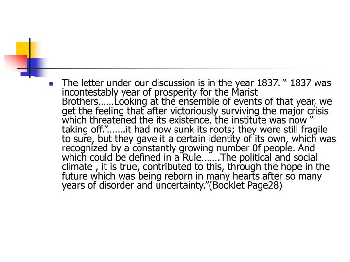 "The letter under our discussion is in the year 1837. "" 1837 was incontestably year of prosperity for the Marist Brothers……Looking at the ensemble of events of that year, we get the feeling that after victoriously surviving the major crisis which threatened the its existence, the institute was now "" taking off.""…….it had now sunk its roots; they were still fragile to sure, but they gave it a certain identity of its own, which was recognized by a constantly growing number 0f people. And which could be defined in a Rule…….The political and social climate , it is true, contributed to this, through the hope in the future which was being reborn in many hearts after so many years of disorder and uncertainty.""(Booklet Page28)"