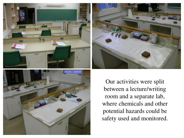 Our activities were split between a lecture/writing room and a separate lab, where chemicals and other potential hazards could be safety used and monitored.