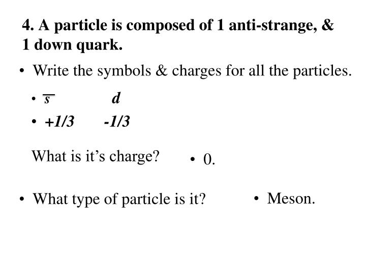 4. A particle is composed of 1 anti-strange, & 1 down quark.