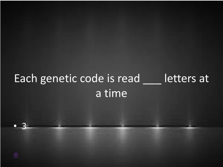Each genetic code is read ___ letters at a time
