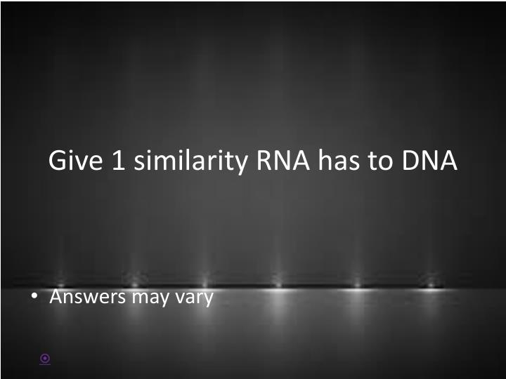 Give 1 similarity RNA has to DNA