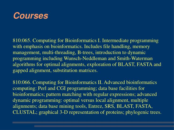 810:065. Computing for Bioinformatics I. Intermediate programming with emphasis on bioinformatics. Includes file handling, memory management, multi-threading, B-trees, introduction to dynamic programming including Wunsch-Neddleman and Smith-Waterman algorithms for optimal alignments, exploration of BLAST, FASTA and gapped alignment, substitution matrices.
