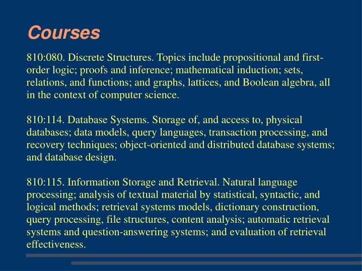 810:080. Discrete Structures. Topics include propositional and first-order logic; proofs and inference; mathematical induction; sets, relations, and functions; and graphs, lattices, and Boolean algebra, all in the context of computer science.