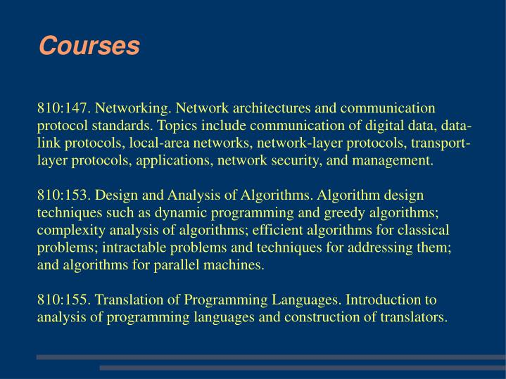 810:147. Networking. Network architectures and communication protocol standards. Topics include communication of digital data, data-link protocols, local-area networks, network-layer protocols, transport-layer protocols, applications, network security, and management.