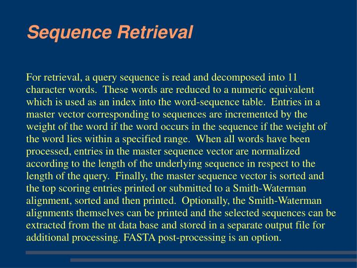 For retrieval, a query sequence is read and decomposed into 11 character words.  These words are reduced to a numeric equivalent which is used as an index into the word-sequence table.  Entries in a master vector corresponding to sequences are incremented by the weight of the word if the word occurs in the sequence if the weight of the word lies within a specified range.  When all words have been processed, entries in the master sequence vector are normalized according to the length of the underlying sequence in respect to the length of the query.  Finally, the master sequence vector is sorted and the top scoring entries printed or submitted to a Smith-Waterman alignment, sorted and then printed.  Optionally, the Smith-Waterman alignments themselves can be printed and the selected sequences can be extracted from the nt data base and stored in a separate output file for additional processing. FASTA post-processing is an option.