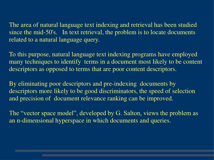 The area of natural language text indexing and retrieval has been studied since the mid-50's.   In text retrieval, the problem is to locate documents related to a natural language query.