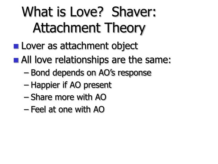 What is Love?  Shaver: Attachment Theory