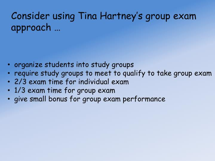 Consider using Tina Hartney's group exam approach …
