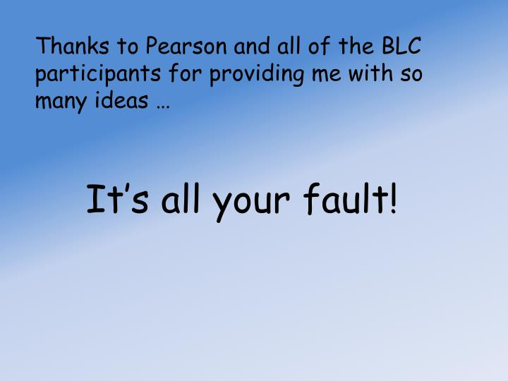 Thanks to Pearson and all of the BLC participants for providing me with so many ideas …