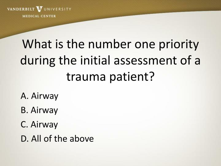 What is the number one priority during the initial assessment of a trauma patient?