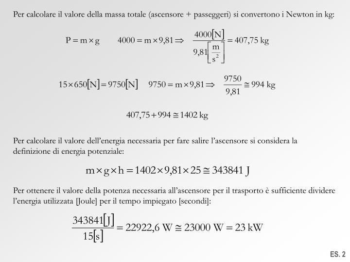 Per calcolare il valore della massa totale (ascensore + passeggeri) si convertono i Newton in kg:
