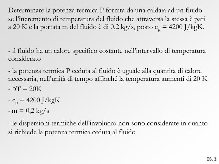 Determinare la potenza termica P fornita da una caldaia ad un fluido se l'incremento di temperatura del fluido che attraversa la stessa è pari a 20 K e la portata m del fluido è di 0,2 kg/s, posto c