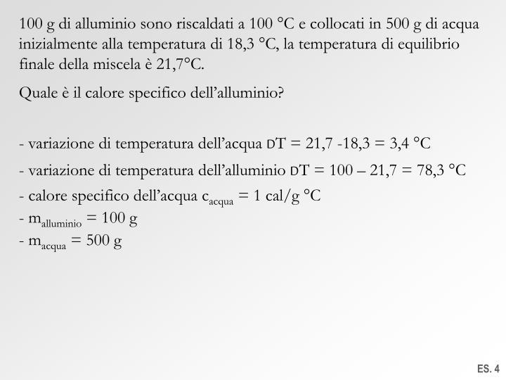 100 g di alluminio sono riscaldati a 100 °C e collocati in 500 g di acqua inizialmente alla temperatura di 18,3 °C, la temperatura di equilibrio finale della miscela è 21,7°C.