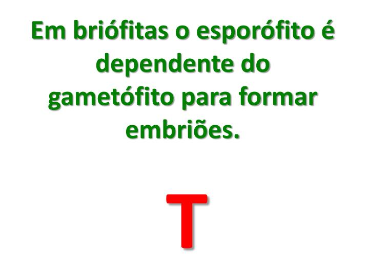 Em brifitas o esporfito  dependente do gametfito para formar embries.