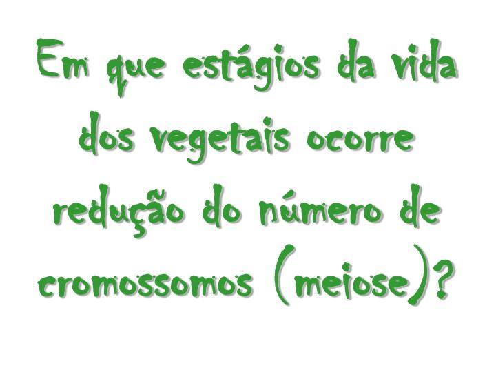 Em que estgios da vida dos vegetais ocorre reduo do nmero de cromossomos (meiose)?
