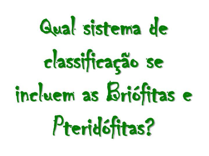 Qual sistema de classificao se incluem as Brifitas e Pteridfitas?