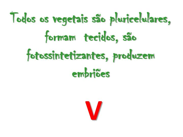 Todos os vegetais so pluricelulares, formam  tecidos, so fotossintetizantes, produzem embries