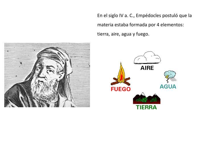 En el siglo IV a. C., Empdocles postul que la materia estaba formada por 4 elementos: tierra, aire, agua y fuego.