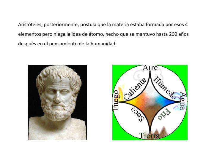 Aristteles, posteriormente, postula que la materia estaba formada por esos 4 elementos pero niega la idea de tomo, hecho que se mantuvo hasta 200 aos despus en el pensamiento de la humanidad.