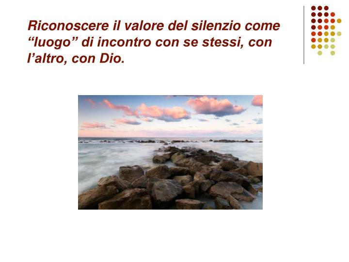 """Riconoscere il valore del silenzio come """"luogo"""" di incontro con se stessi, con l'altro, con Dio."""
