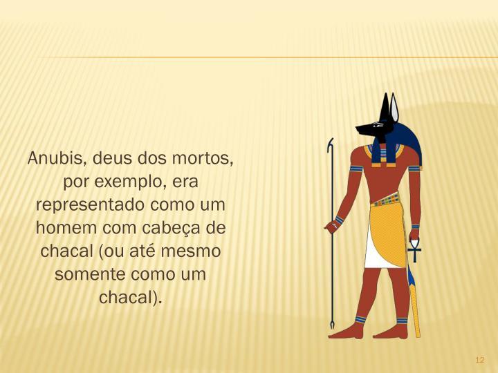 Anubis, deus dos mortos, por exemplo, era representado como um homem com cabea de chacal (ou at mesmo somente como um chacal).