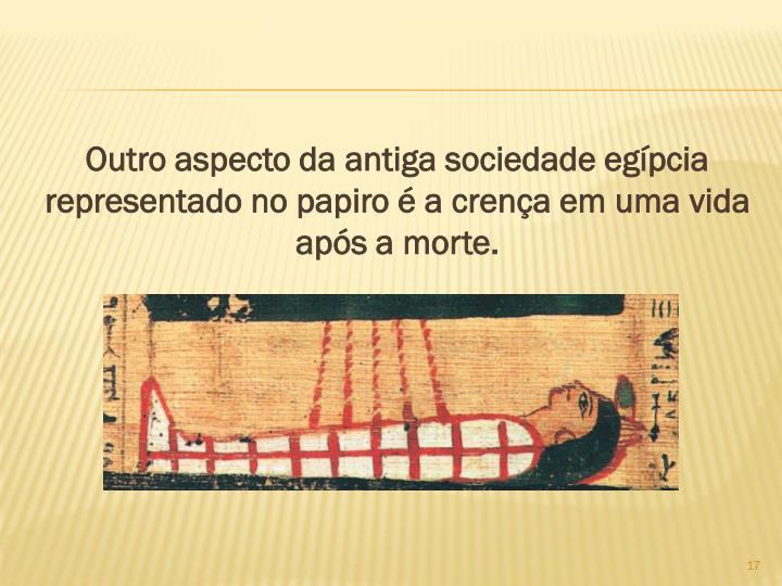 Outro aspecto da antiga sociedade egpcia representado no papiro  a crena em uma vida aps a morte.