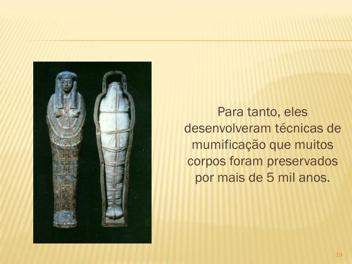 Para tanto, eles desenvolveram tcnicas de mumificao que muitos corpos foram preservados por mais de 5 mil anos.