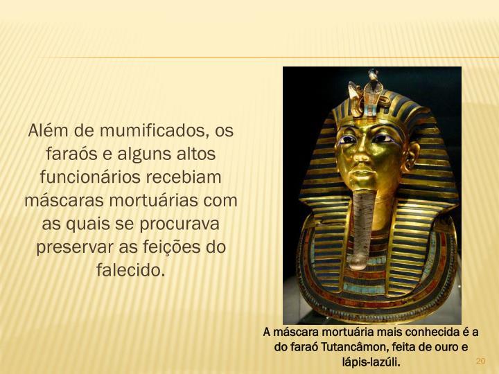 Alm de mumificados, os faras e alguns altos funcionrios recebiam mscaras morturias com as quais se procurava preservar as feies do falecido.