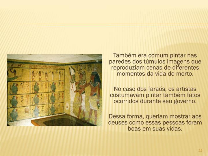 Tambm era comum pintar nas paredes dos tmulos imagens que reproduziam cenas de diferentes momentos da vida do morto.