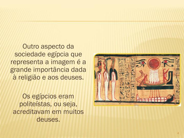 Outro aspecto da sociedade egpcia que representa a imagem  a grande importncia dada  religio e aos deuses.