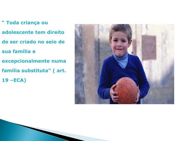 """"""" Toda criança ou adolescente tem direito de ser criado no seio de sua família e excepcionalmente numa família substituta"""" ( art. 19 –ECA)"""