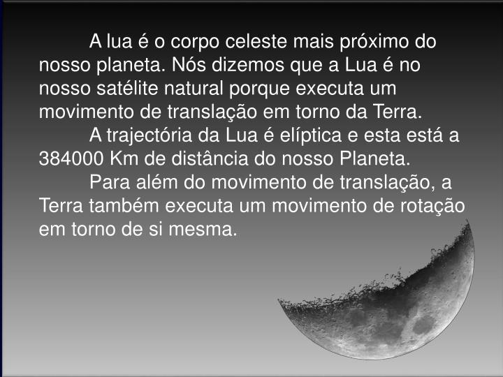 A lua é o corpo celeste mais próximo do nosso planeta. Nós dizemos que a Lua é no nosso satélite natural porque executa um movimento de translação em torno da Terra.
