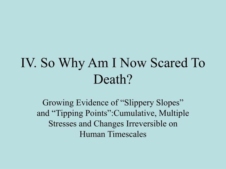 IV. So Why Am I Now Scared To Death?