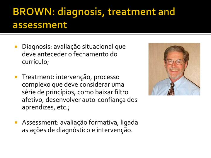 BROWN: diagnosis, treatment and assessment