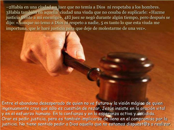 –2Había en una ciudad un juez que no temía a Dios  ni respetaba a los hombres.
