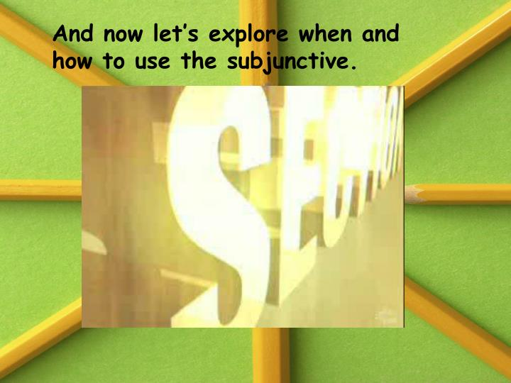 And now let's explore when and how to use the subjunctive.
