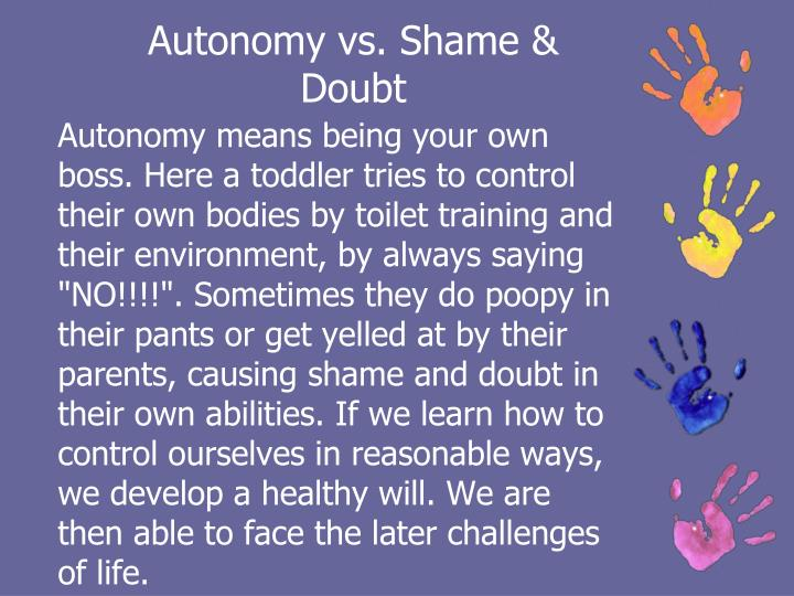 autonomy vs shame and doubt During erickson's autonomy vs shame & doubt stage the struggle the child is undergoing is the question is it ok to be me they start to explore and do things on their own gaining a.