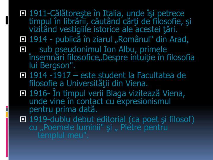1911-Călătoreşte în Italia, unde îşi petrece timpul în librării, căutând cărţi de filosofie, şi vizitând vestigiile istorice ale acestei ţări.