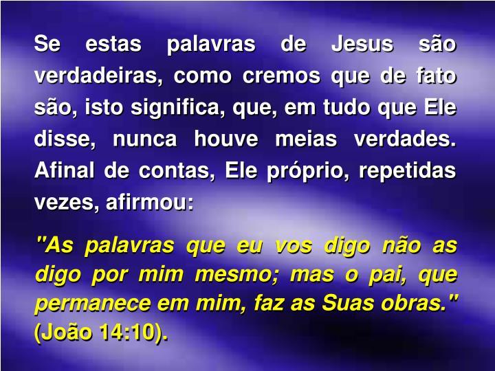 Se estas palavras de Jesus são verdadeiras, como cremos que de fato são, isto significa, que, em tudo que Ele disse, nunca houve meias verdades. Afinal de contas, Ele próprio, repetidas vezes, afirmou: