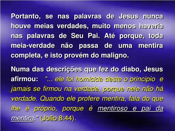 Portanto, se nas palavras de Jesus nunca houve meias verdades, muito menos haveria nas palavras de Seu Pai. Até porque, toda meia-verdade não passa de uma mentira completa, e isto provém do maligno.