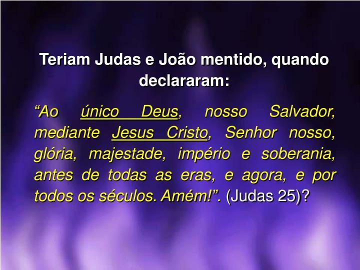 Teriam Judas e João mentido, quando declararam: