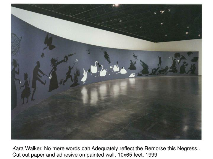 Kara Walker, No mere words can Adequately reflect the Remorse this Negress..