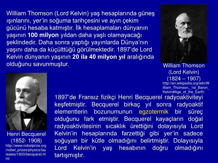 William Thomson (Lord Kelvin) yaş hesaplarında güneş ışınlarını, yer'in soğuma tarihçesini ve ayın çekim gücünü hesaba katmıştır. İlk hesaplamaları dünyanın yaşının