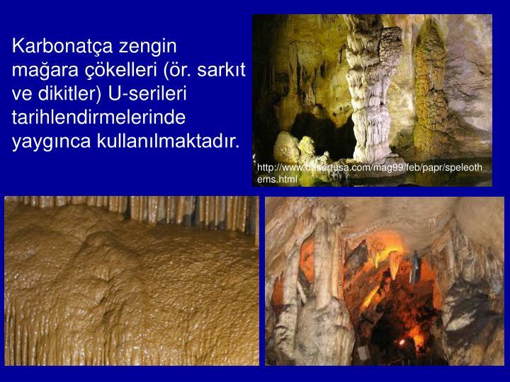 Karbonatça zengin mağara çökelleri (ör. sarkıt ve dikitler) U-serileri tarihlendirmelerinde yaygınca kullanılmaktadır.