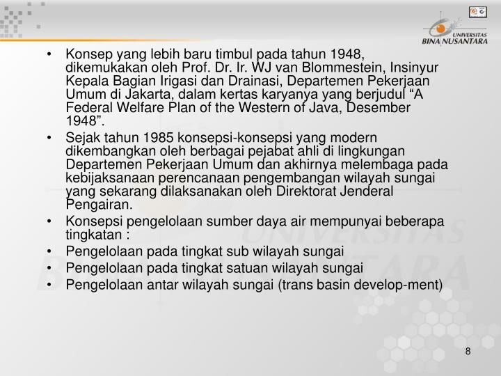 """Konsep yang lebih baru timbul pada tahun 1948, dikemukakan oleh Prof. Dr. Ir. WJ van Blommestein, Insinyur Kepala Bagian Irigasi dan Drainasi, Departemen Pekerjaan Umum di Jakarta, dalam kertas karyanya yang berjudul """"A Federal Welfare Plan of the Western of Java, Desember 1948""""."""